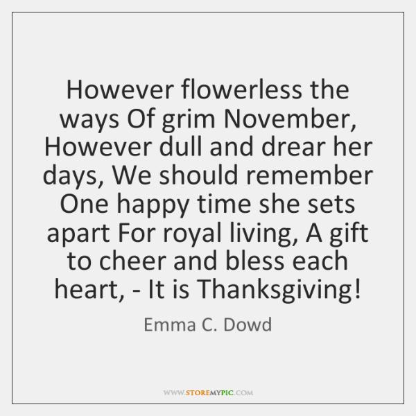 However flowerless the ways Of grim November, However dull and drear her ...