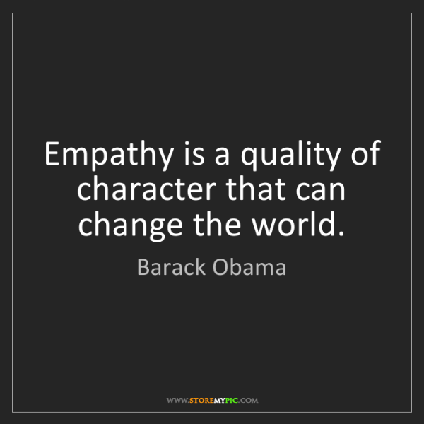 Barack Obama: Empathy is a quality of character that can change the...