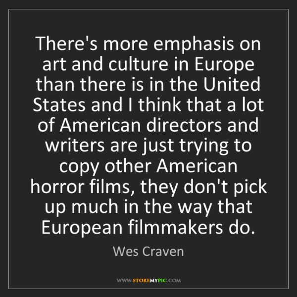 Wes Craven: There's more emphasis on art and culture in Europe than...
