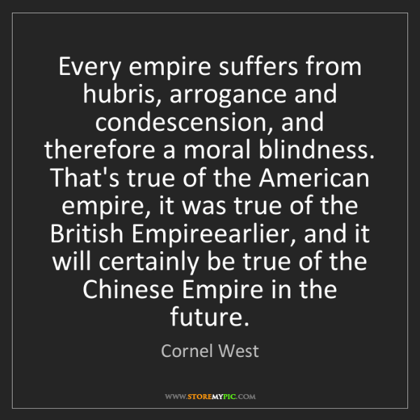 Cornel West: Every empire suffers from hubris, arrogance and condescension,...
