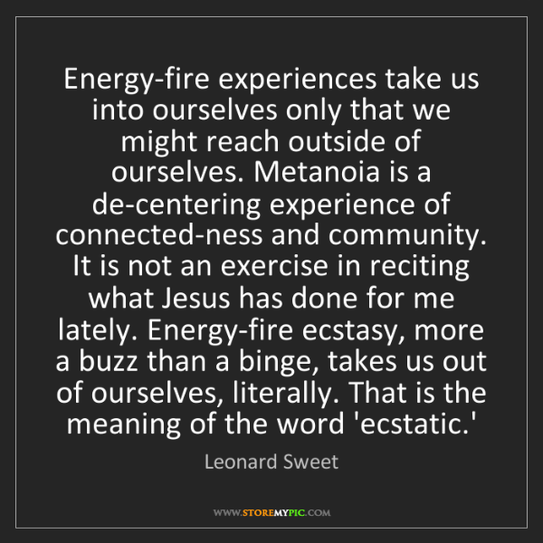 Leonard Sweet: Energy-fire experiences take us into ourselves only that...
