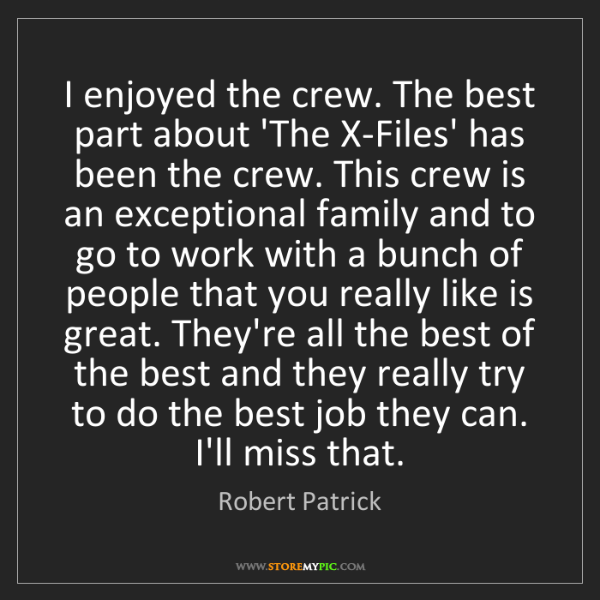 Robert Patrick: I enjoyed the crew. The best part about 'The X-Files'...