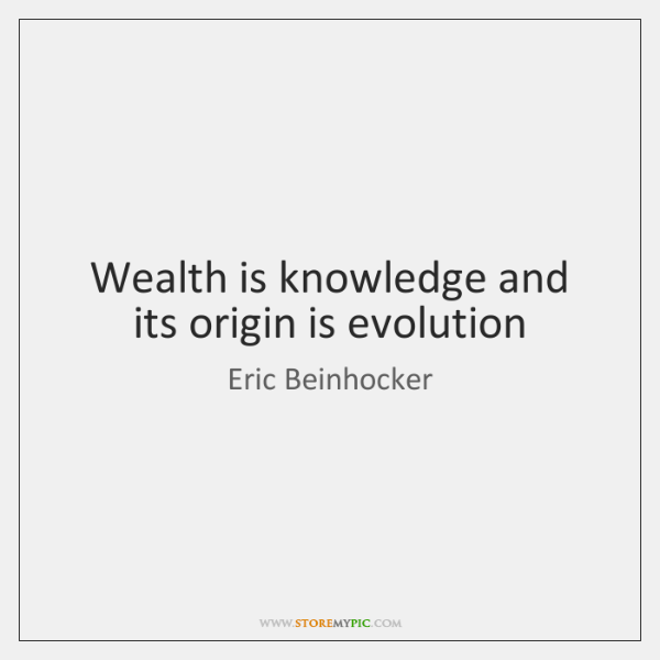 Wealth is knowledge and its origin is evolution
