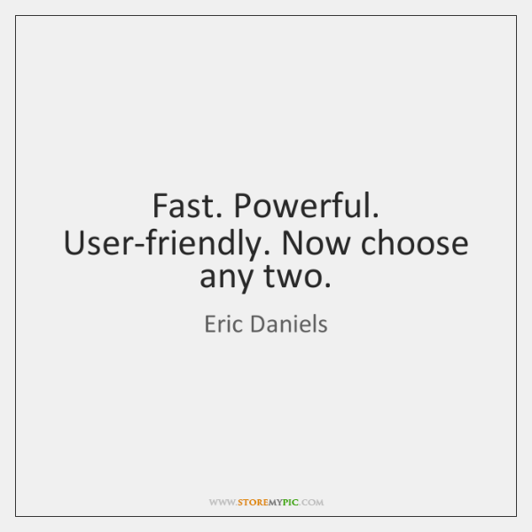 Fast. Powerful. User-friendly. Now choose any two.