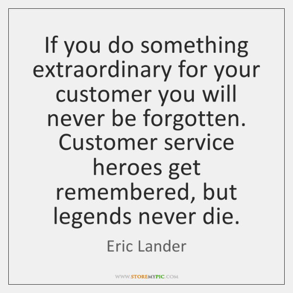If you do something extraordinary for your customer you will never be ...