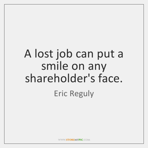 A lost job can put a smile on any shareholder's face.