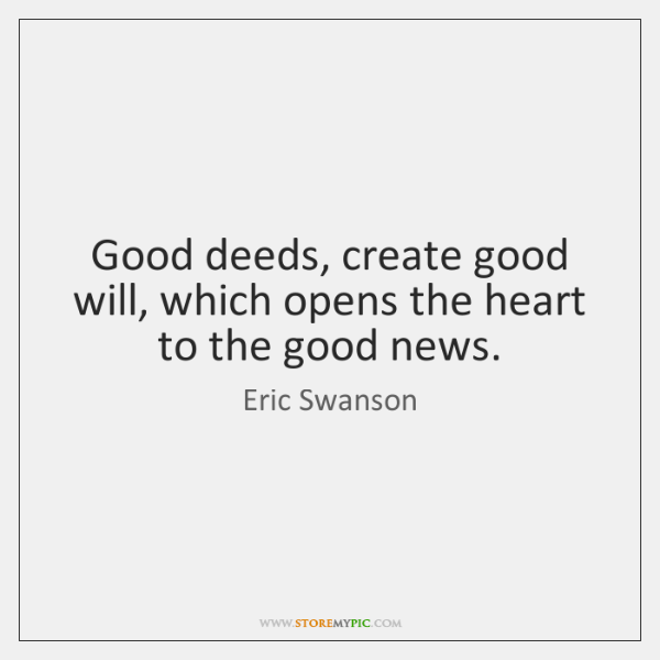 Good deeds, create good will, which opens the heart to the good ...