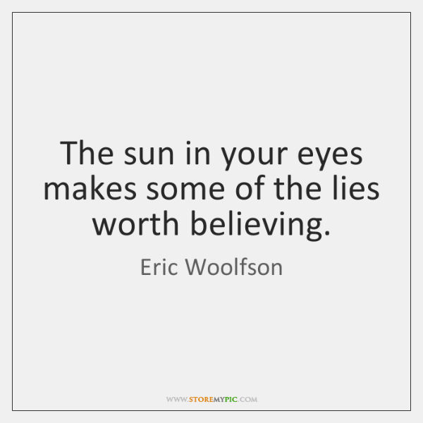 The sun in your eyes makes some of the lies worth believing.