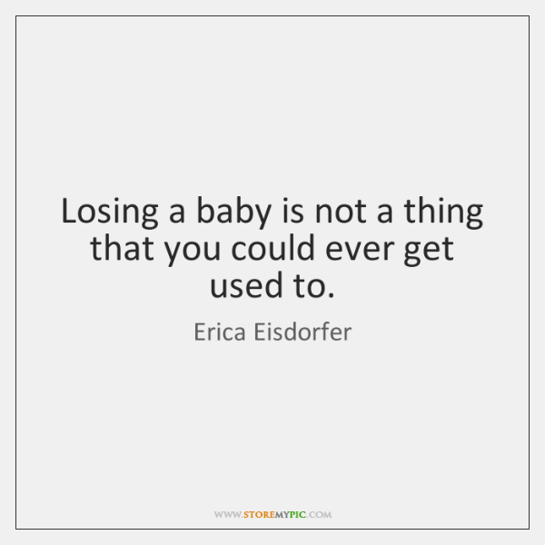 Losing a baby is not a thing that you could ever get ...
