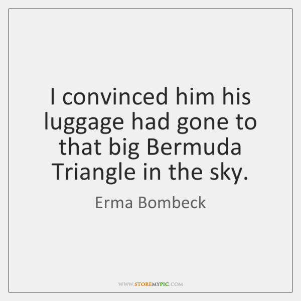 I convinced him his luggage had gone to that big Bermuda Triangle ...