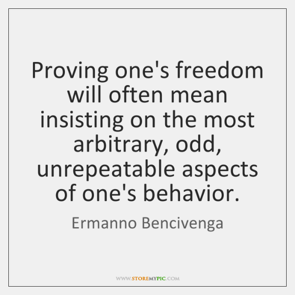 Proving one's freedom will often mean insisting on the most arbitrary, odd, ...