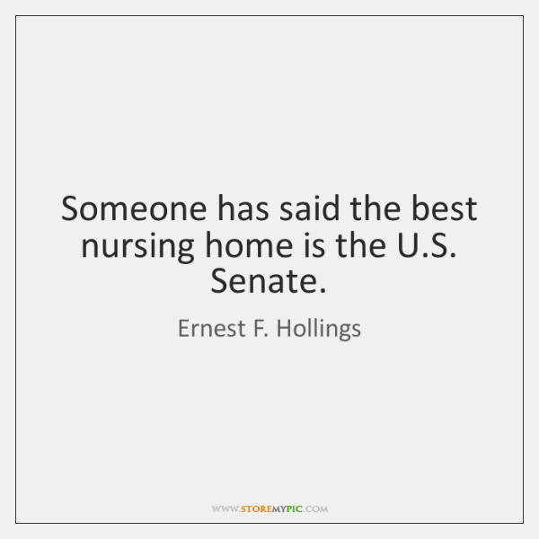 Someone has said the best nursing home is the U.S. Senate.