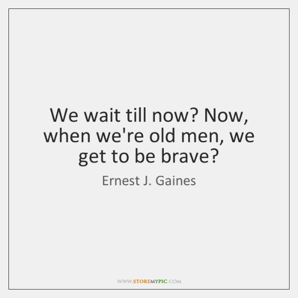 We wait till now? Now, when we're old men, we get to ...