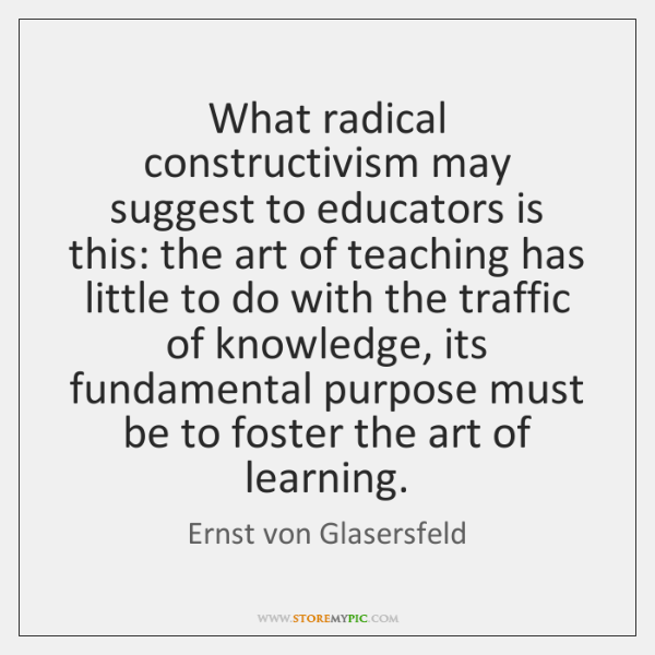 What radical constructivism may suggest to educators is this: the art of ...