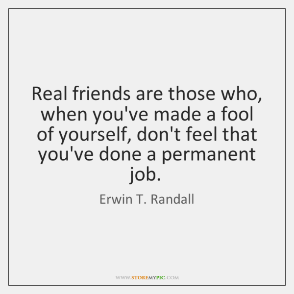 Real friends are those who, when you've made a fool of yourself, ...