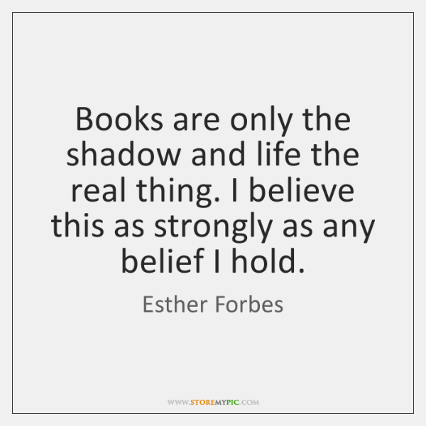 Books are only the shadow and life the real thing. I believe ...