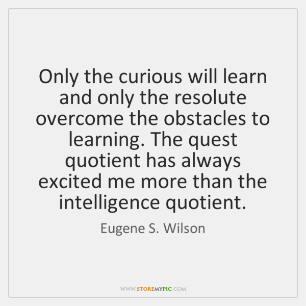 Only the curious will learn and only the resolute overcome the obstacles ...