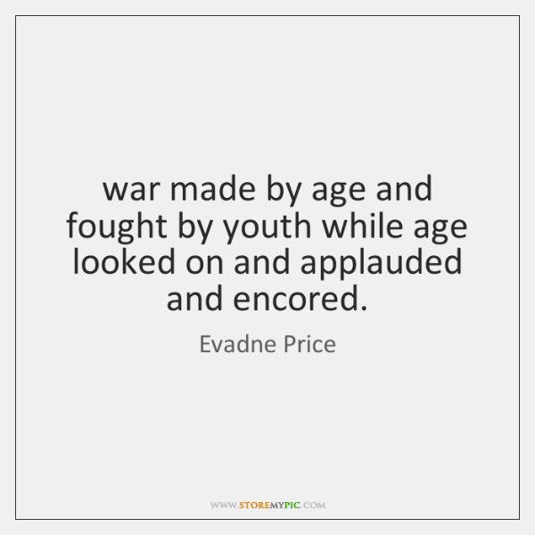 war made by age and fought by youth while age looked on ...