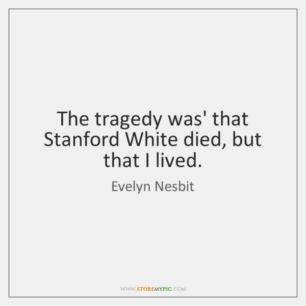 The tragedy was' that Stanford White died, but that I lived.