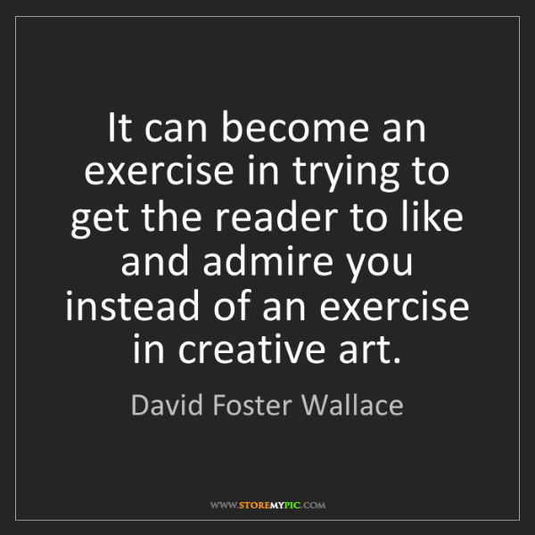 David Foster Wallace: It can become an exercise in trying to get the reader...