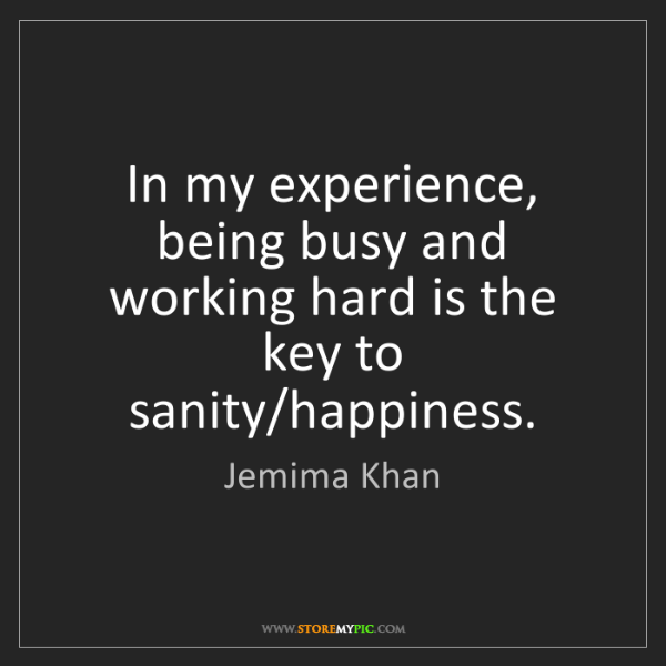 Jemima Khan: In my experience, being busy and working hard is the...