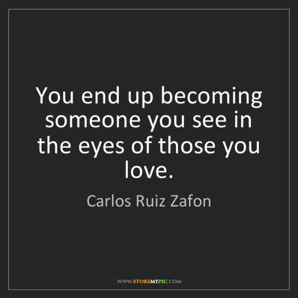 Carlos Ruiz Zafon: You end up becoming someone you see in the eyes of those...