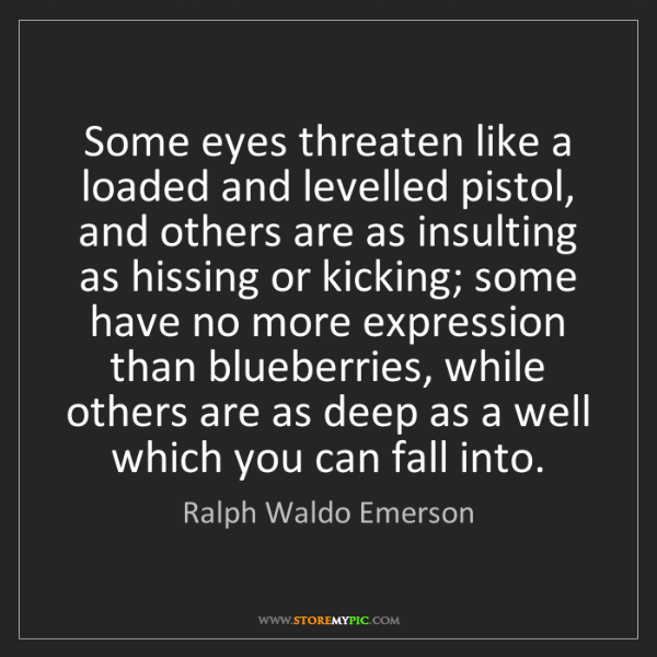 Ralph Waldo Emerson: Some eyes threaten like a loaded and levelled pistol,...