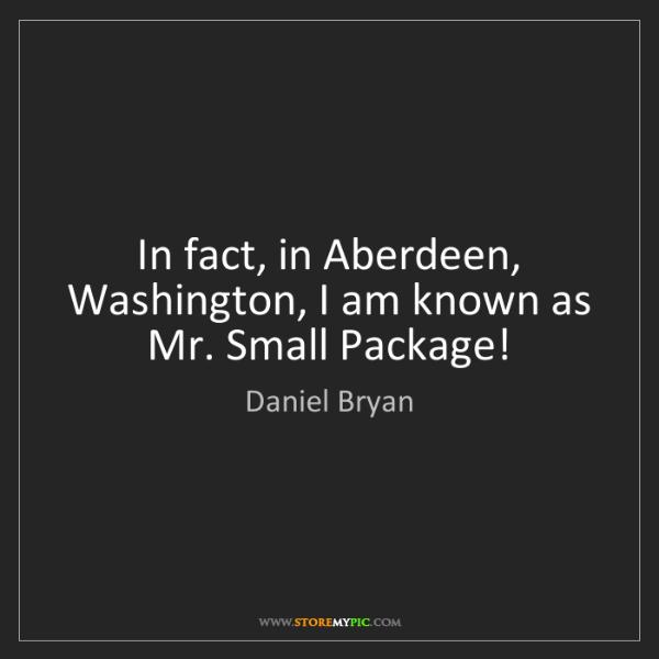 Daniel Bryan: In fact, in Aberdeen, Washington, I am known as Mr. Small...