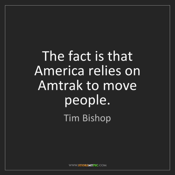 Tim Bishop: The fact is that America relies on Amtrak to move people.