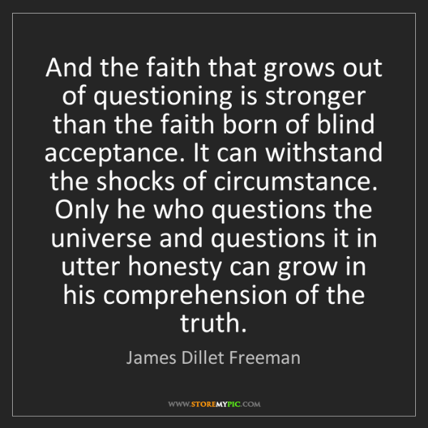James Dillet Freeman: And the faith that grows out of questioning is stronger...