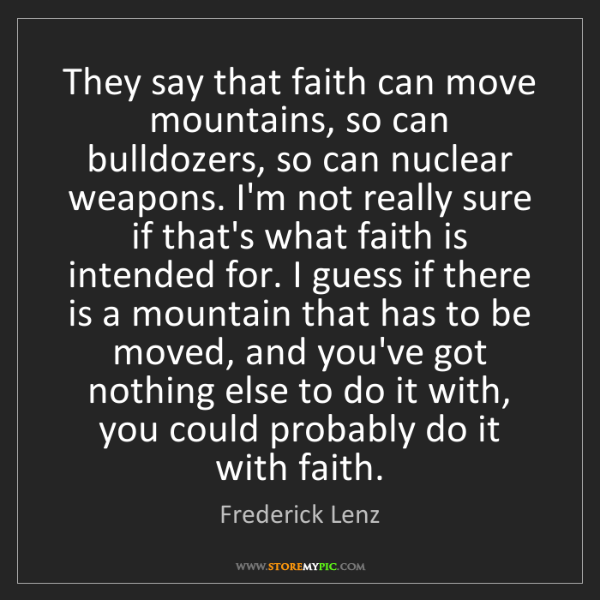 Frederick Lenz: They say that faith can move mountains, so can bulldozers,...