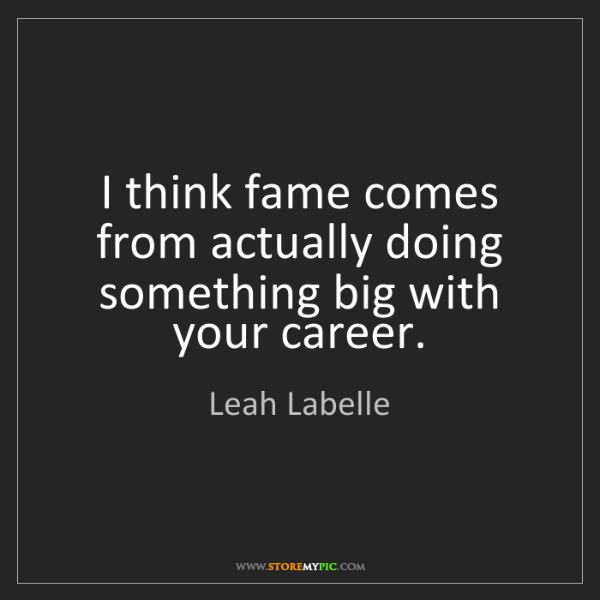 Leah Labelle: I think fame comes from actually doing something big...