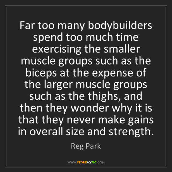 Reg Park: Far too many bodybuilders spend too much time exercising...