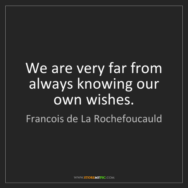 Francois de La Rochefoucauld: We are very far from always knowing our own wishes.
