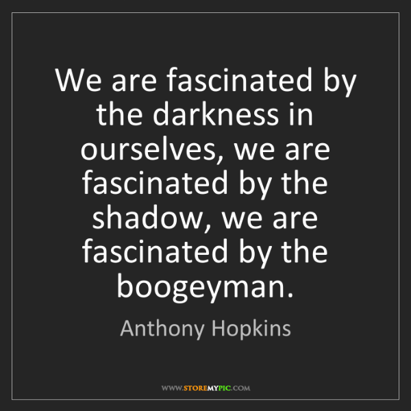 Anthony Hopkins: We are fascinated by the darkness in ourselves, we are...