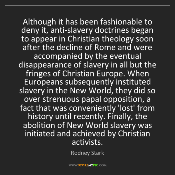 Rodney Stark: Although it has been fashionable to deny it, anti-slavery...