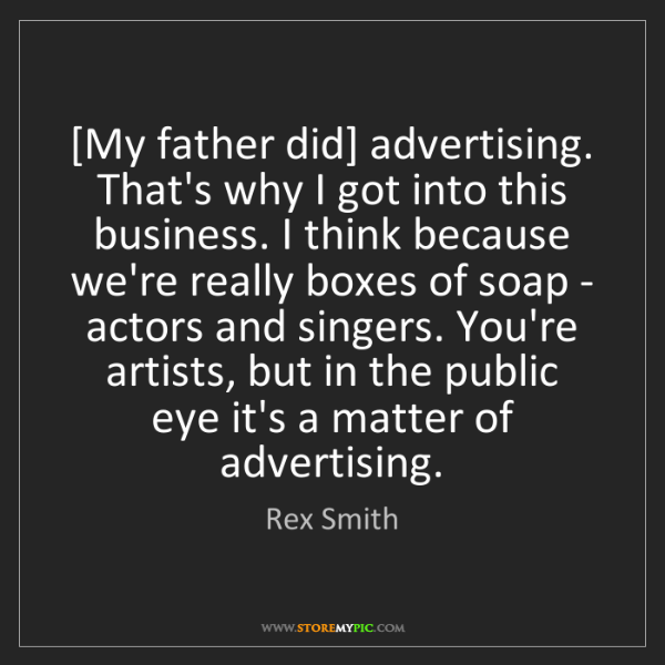 Rex Smith: [My father did] advertising. That's why I got into this...