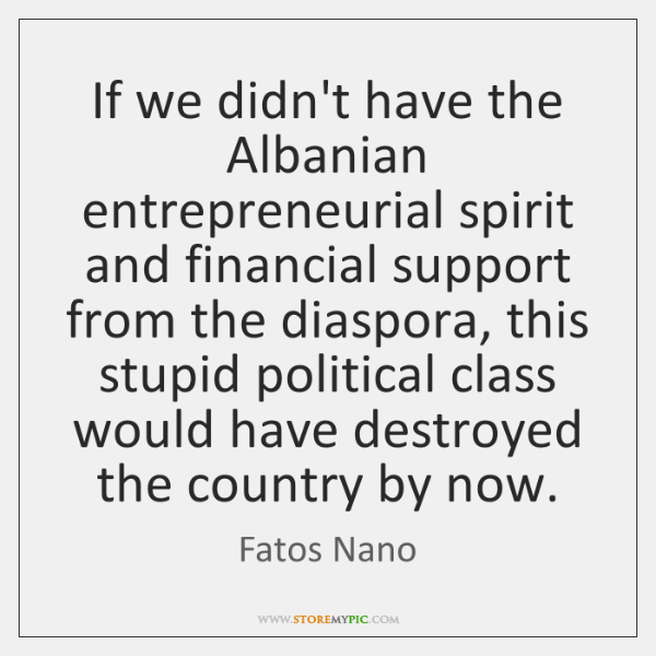 If we didn't have the Albanian entrepreneurial spirit and financial support from ...