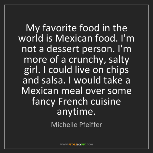 Michelle Pfeiffer: My favorite food in the world is Mexican food. I'm not...