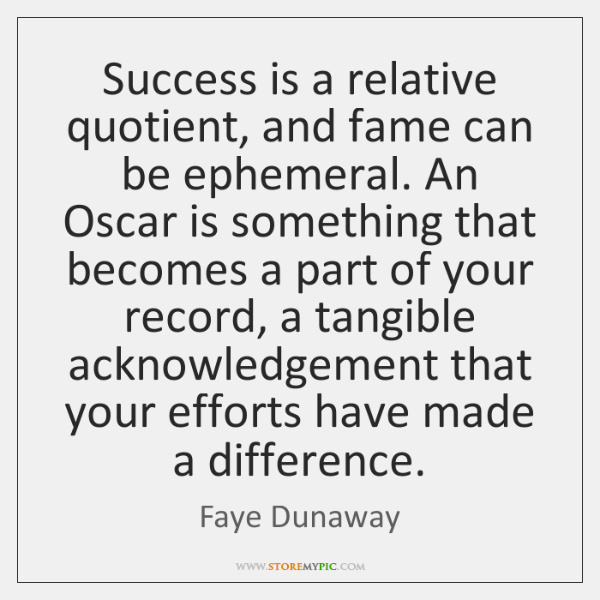 Success is a relative quotient, and fame can be ephemeral. An Oscar ...