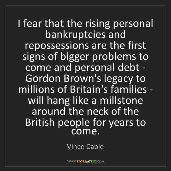 Vince Cable: I fear that the rising personal bankruptcies and repossessions...