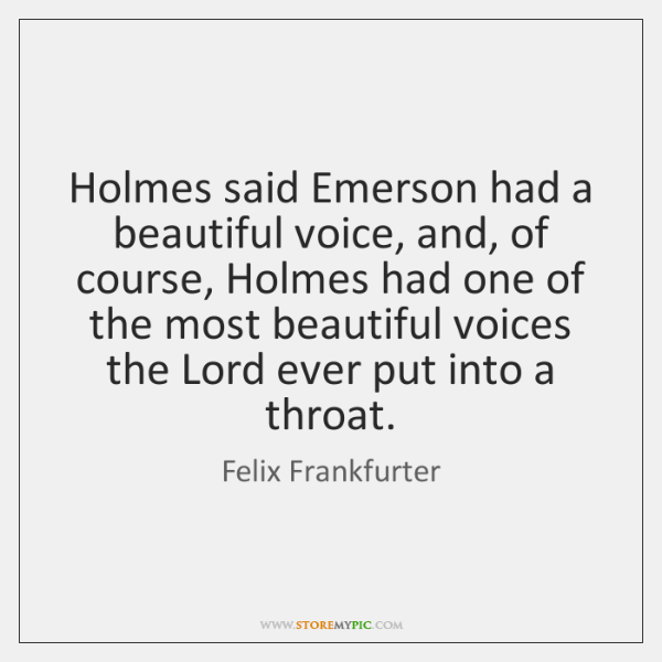 Holmes said Emerson had a beautiful voice, and, of course, Holmes had ...