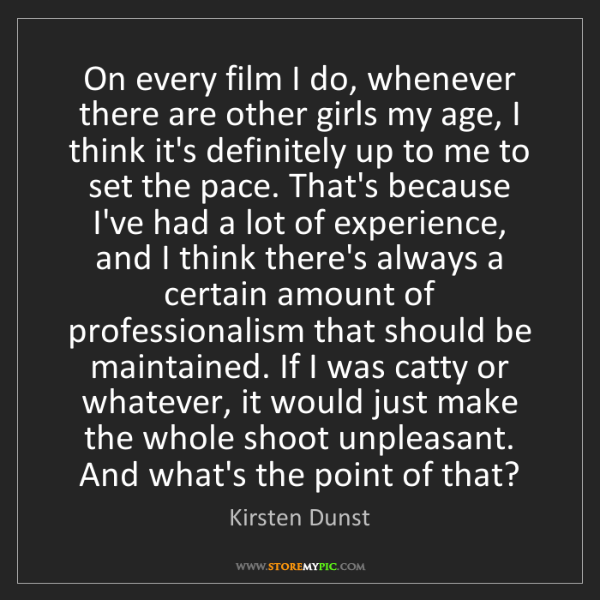 Kirsten Dunst: On every film I do, whenever there are other girls my...
