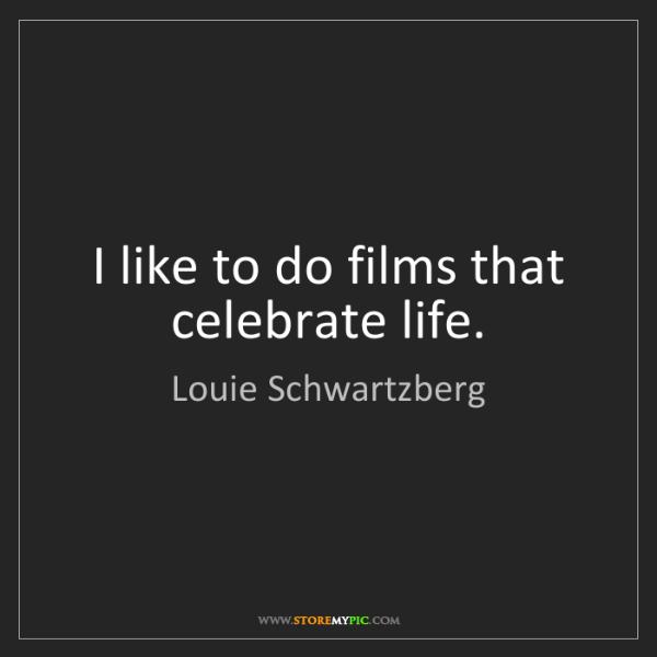 Louie Schwartzberg: I like to do films that celebrate life.