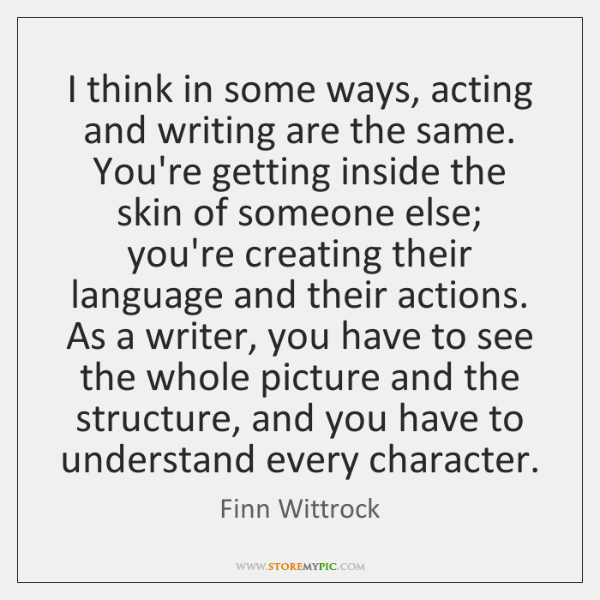 I think in some ways, acting and writing are the same. You're ...