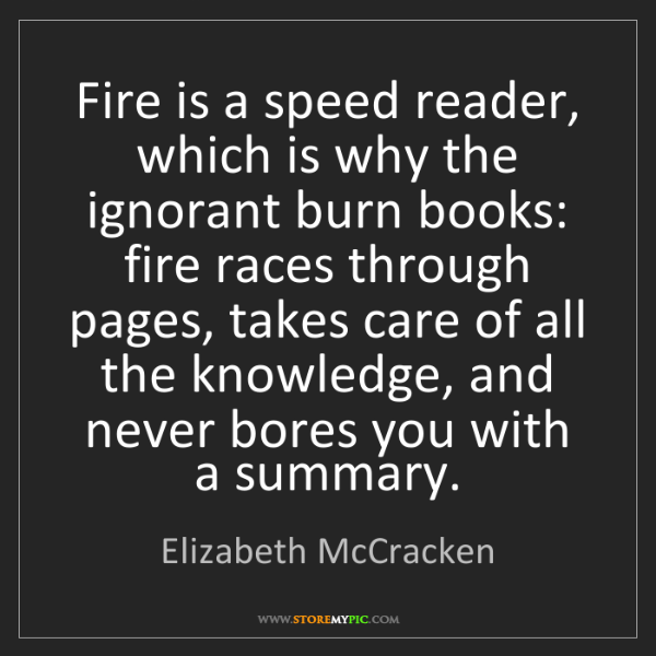 Elizabeth McCracken: Fire is a speed reader, which is why the ignorant burn...