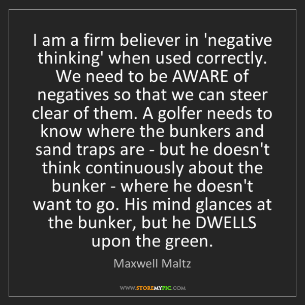Maxwell Maltz: I am a firm believer in 'negative thinking' when used...