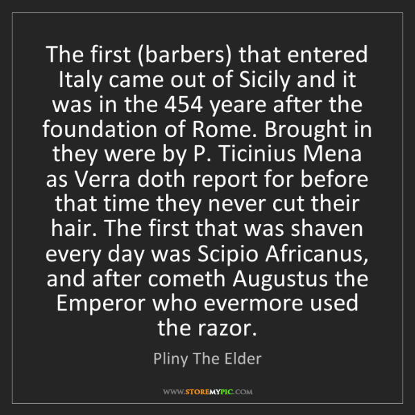 Pliny The Elder: The first (barbers) that entered Italy came out of Sicily...