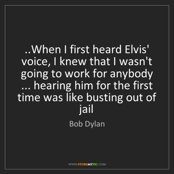 Bob Dylan: ..When I first heard Elvis' voice, I knew that I wasn't...