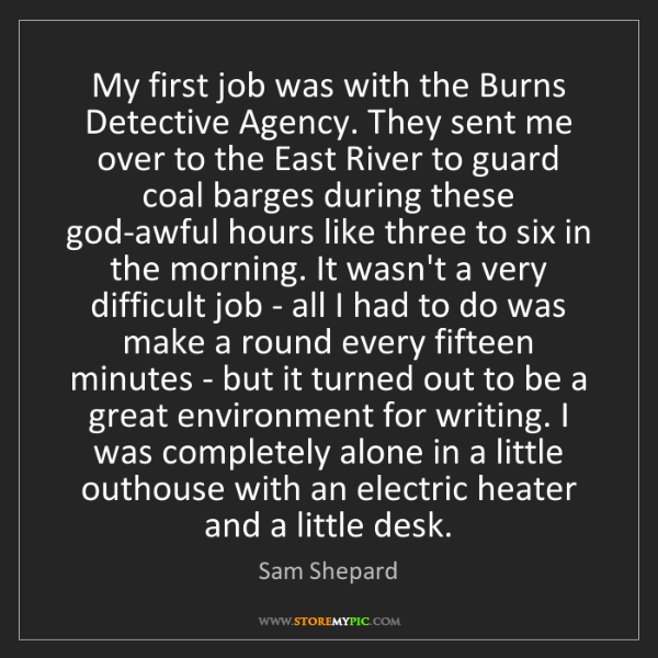 Sam Shepard: My first job was with the Burns Detective Agency. They...